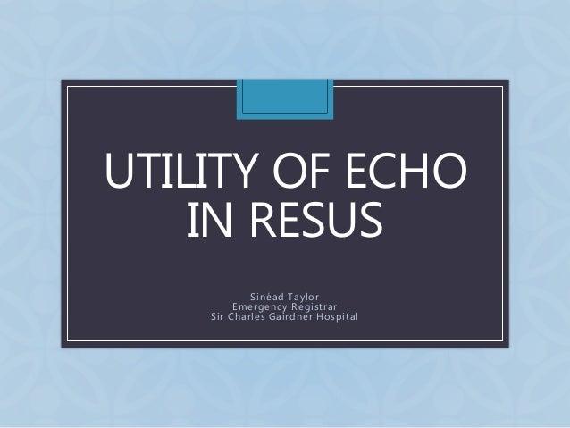UTILITY OF ECHO IN RESUS Sinéad Taylor Emergency Registrar Sir Charles Gairdner Hospital