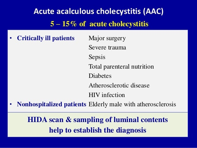 Acute acalculous cholecystitis (AAC) 5 – 15% of acute cholecystitis • Critically ill patients Major surgery Severe trauma ...