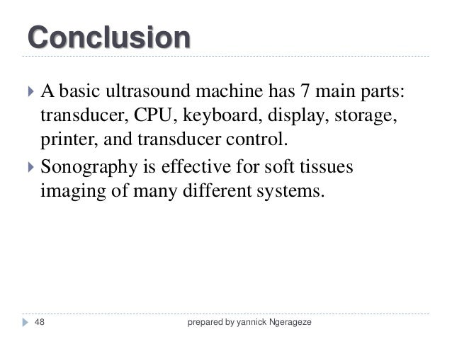 conclusion on ultrasound Conclusion should be included a recommendation for follow-up studies should be provided if clinically applicable • the final report should be generated, signed, and dated by the interpreting physician  • specific ultrasound-guided examination performed, including site and side of body.
