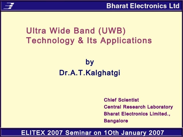 ELITEX 2007 Seminar on 1Oth January 2007 Ultra Wide Band (UWB) Technology & Its Applications by Dr.A.T.Kalghatgi Chief Sci...