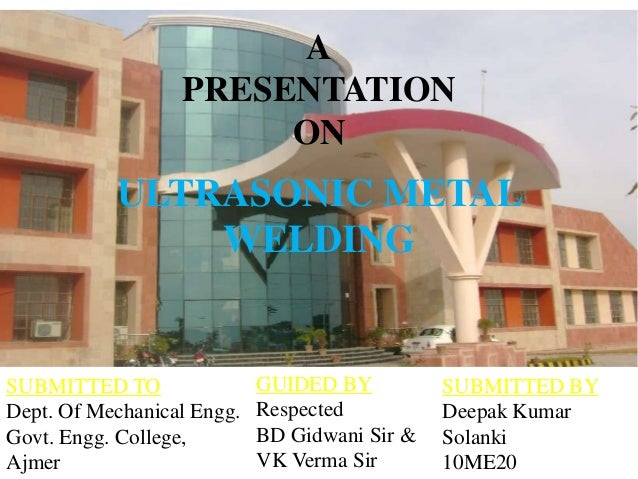 ULTRASONIC METAL WELDING A PRESENTATION ON SUBMITTED TO Dept. Of Mechanical Engg. Govt. Engg. College, Ajmer SUBMITTED BY ...