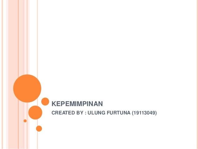 KEPEMIMPINAN CREATED BY : ULUNG FURTUNA (19113049)