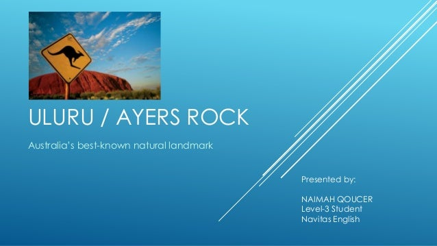 ULURU / AYERS ROCK Australia's best-known natural landmark Presented by:  NAIMAH QOUCER Level-3 Student Navitas English