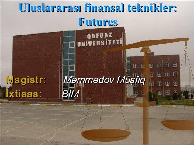 Uluslararası finansal teknikler:Uluslararası finansal teknikler: FuturesFutures Magistr:Magistr: Məmmədov MüşfiqMəmmədov M...