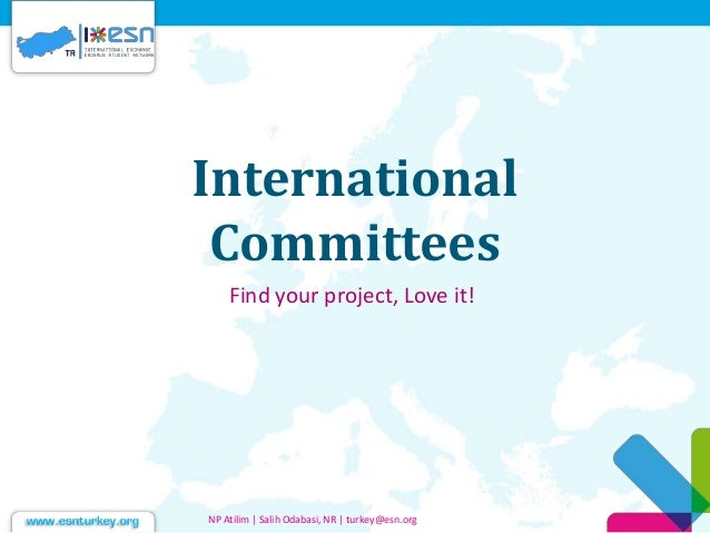 International Committees Find your project, Love it! NP Atilim | Salih Odabasi, NR | turkey@esn.org