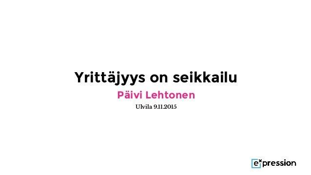 Yrittäjyys on seikkailu Päivi Lehtonen Ulvila 9.11.2015