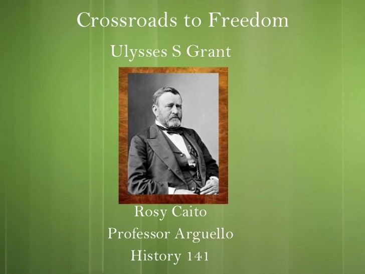 Crossroads to Freedom Rosy Caito Professor Arguello History 141 Ulysses S Grant