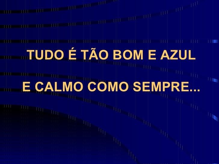 TUDO É TÃO BOM E AZUL E CALMO COMO SEMPRE...