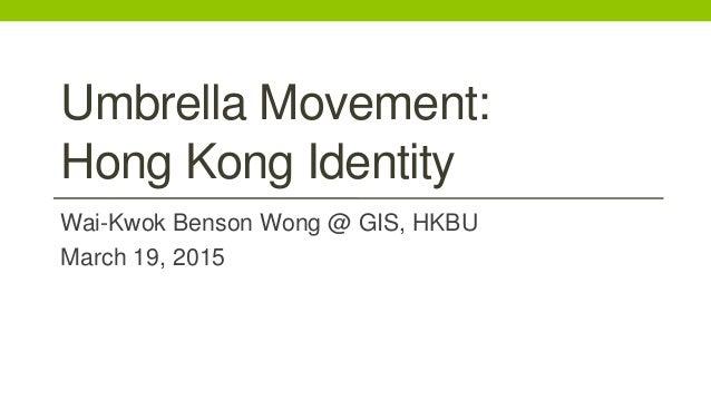 Umbrella Movement: Hong Kong Identity Wai-Kwok Benson Wong @ GIS, HKBU March 19, 2015