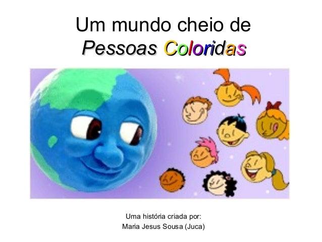 Um mundo cheio dePessoasPessoas CCoolloorriiddaassUma história criada por:Maria Jesus Sousa (Juca)