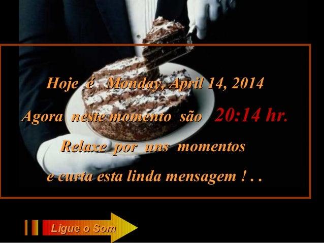 Hoje éHoje é Monday, April 14, 2014Monday, April 14, 2014 Agora neste momento sãoAgora neste momento são 20:1420:14 hrhr.....