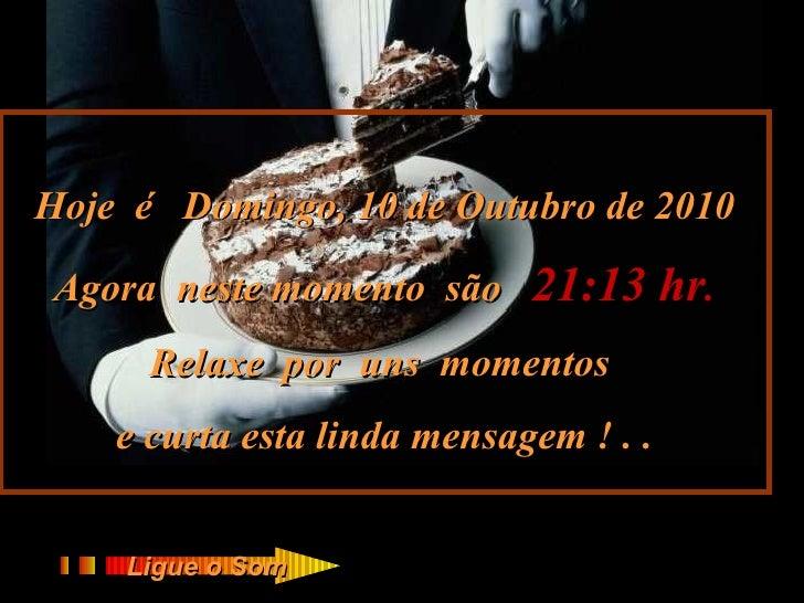 Hoje  é  Domingo, 10 de Outubro de 2010 Agora  neste momento  são  21:13  hr . Relaxe  por  uns  momentos  e curta esta li...