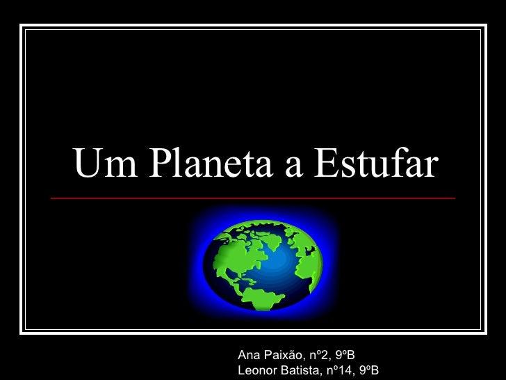 Um Planeta a Estufar Ana Paixão, nº2, 9ºB Leonor Batista, nº14, 9ºB