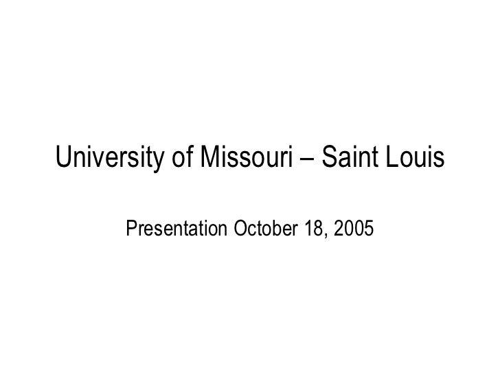 University of Missouri – Saint Louis Presentation October 18, 2005