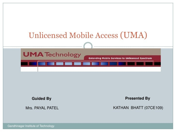 Unlicensed Mobile Access (UMA)<br />Presented By <br />KATHAN  BHATT (07CE109)<br />Guided By <br />Mrs. PAYAL PATEL<br />...