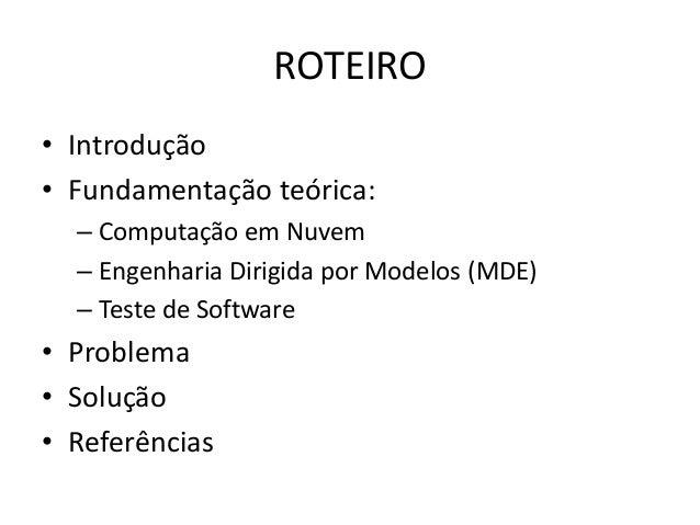 ROTEIRO • Introdução • Fundamentação teórica: – Computação em Nuvem – Engenharia Dirigida por Modelos (MDE) – Teste de Sof...
