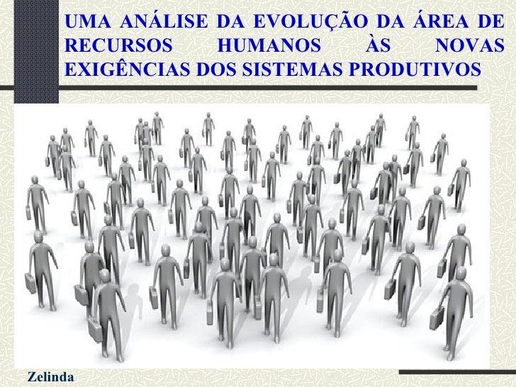 UMA ANÁLISE DA EVOLUÇÃO DA ÁREA DE RECURSOS HUMANOS ÀS NOVAS EXIGÊNCIAS DOS SISTEMAS PRODUTIVOS <ul><li>AUTORES </li></ul>...