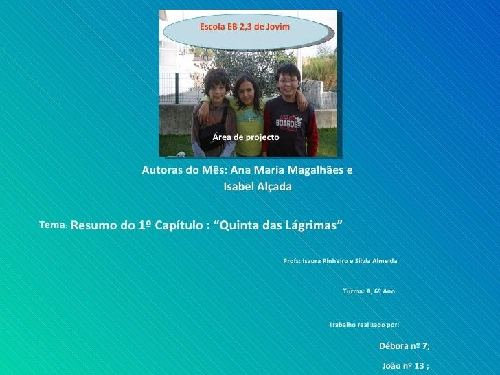 """Área de projecto  Autoras do Mês: Ana Maria Magalhães e   Isabel Alçada   Tema :  Resumo do 1º Capítulo : """"Quinta das Lágr..."""