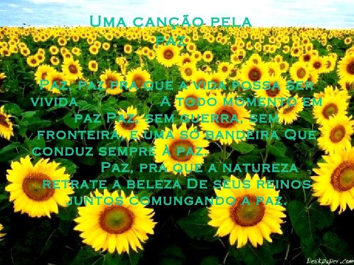 Uma canção pela paz Paz, paz pra que a vida possa ser vivida  A todo momento em paz Paz, sem guerra, sem fronteira, e uma ...