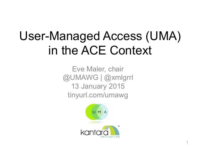 User-Managed Access (UMA) in the ACE Context Eve Maler, chair @UMAWG | @xmlgrrl 13 January 2015 tinyurl.com/umawg 1