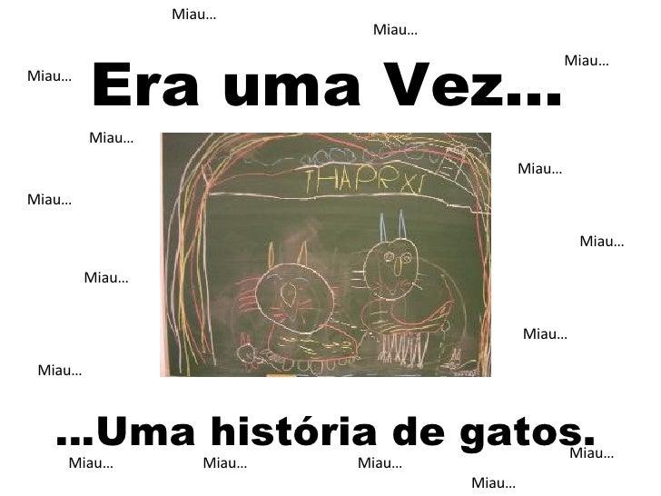 Miau… Miau… Miau… Miau… Miau… Miau… Miau… Miau… Miau… Miau… Miau… Miau… Miau… Miau… Miau… Miau… Era uma Vez… … Uma históri...