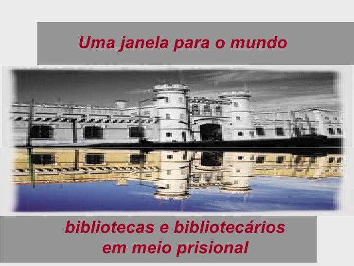 Uma janela para o mundo bibliotecas e bibliotecários em meio prisional