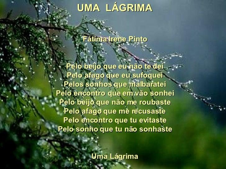 UMA LÁGRIMA Fátima Irene Pinto  Pelo beijo que eu não te dei Pelo afago que eu sufoquei Pelos sonhos que malbaratei Pelo...