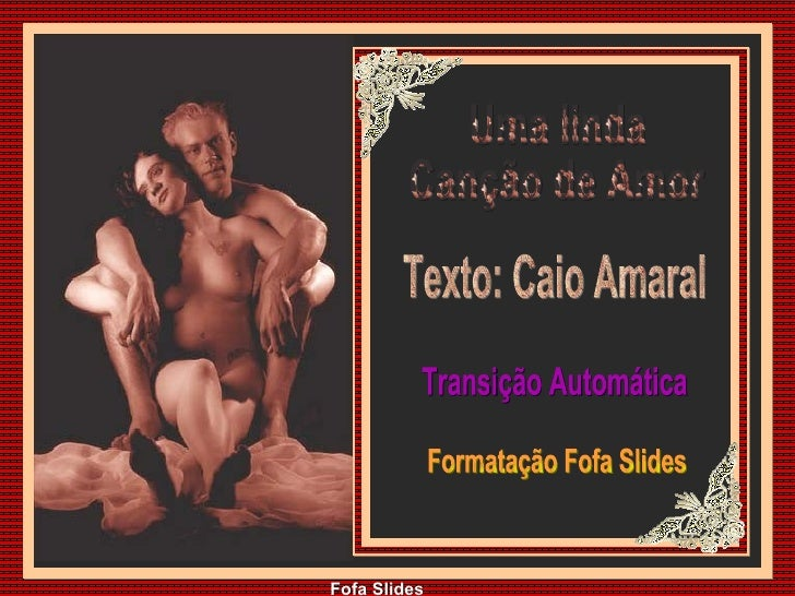 Uma linda Canção de Amor Texto: Caio Amaral Transição Automática Formatação Fofa Slides