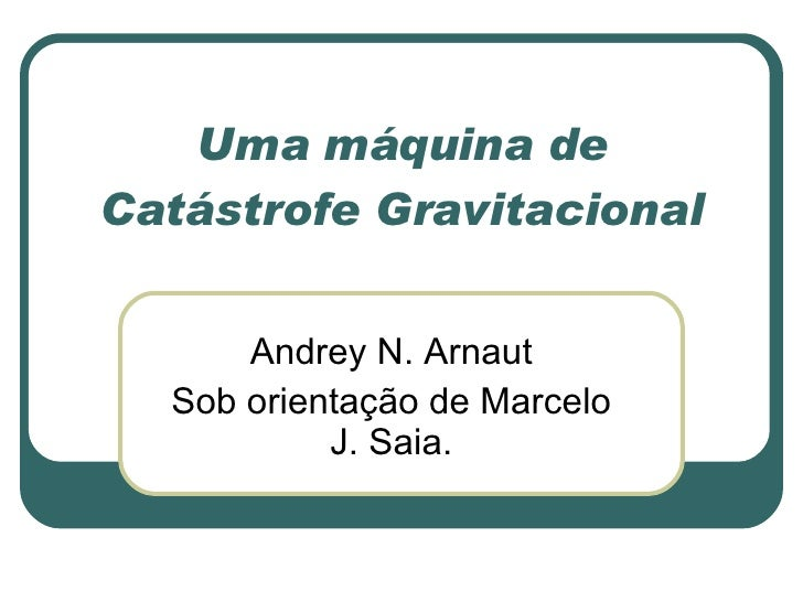 Uma máquina de Catástrofe Gravitacional Andrey N. Arnaut Sob orientação de Marcelo J. Saia.