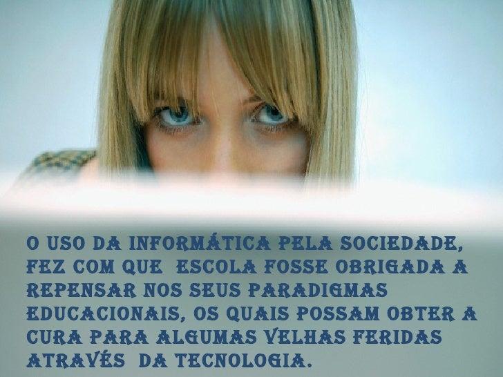 o uso da informática pela sociedade, fez com que  escola fosse obrigada a repensar nos seus paradigmas educacionais, os qu...