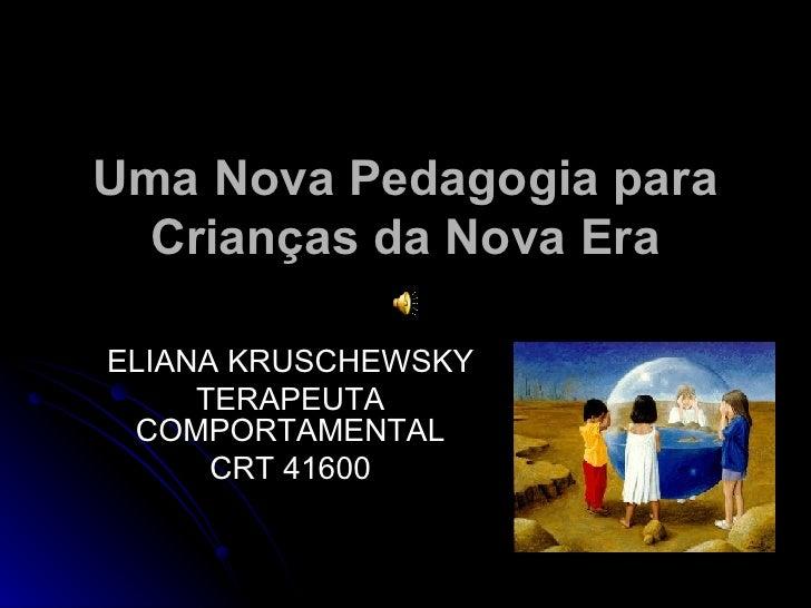 Uma Nova Pedagogia para Crianças da Nova Era ELIANA KRUSCHEWSKY TERAPEUTA COMPORTAMENTAL CRT 41600