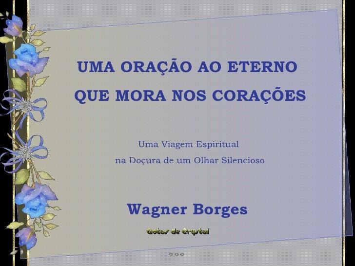 UMA ORAÇÃO AO ETERNO  QUE MORA NOS CORAÇÕES Uma Viagem Espiritual  na Doçura de um Olhar Silencioso Wagner Borges
