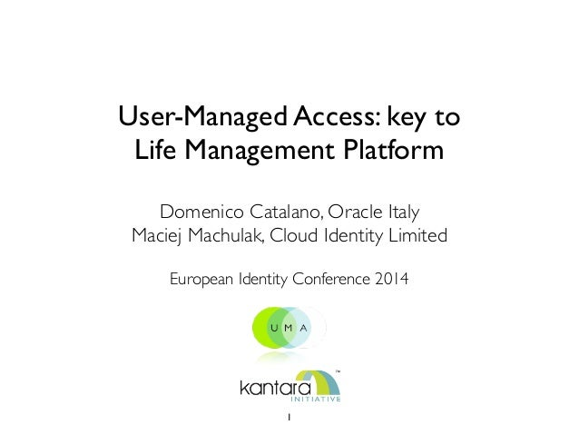 User-Managed Access: key to Life Management Platform Domenico Catalano, Oracle Italy  Maciej Machulak, Cloud Identity Lim...