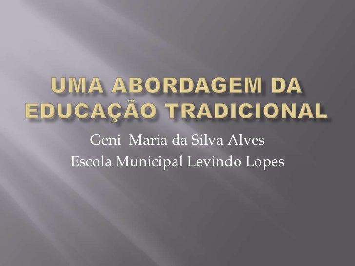 UMA ABORDAGEM DA EDUCAÇÃO TRADICIONAL<br />Geni  Maria da Silva Alves<br />Escola Municipal Levindo Lopes<br />