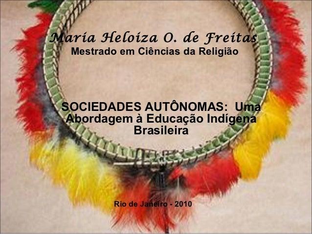Maria Heloiza O. de Freitas  Mestrado em Ciências da Religião SOCIEDADES AUTÔNOMAS: Uma  Abordagem à Educação Indígena    ...