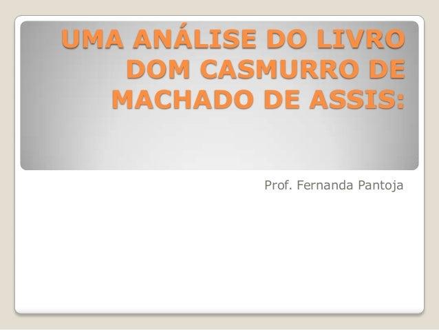 UMA ANÁLISE DO LIVRO   DOM CASMURRO DE  MACHADO DE ASSIS:           Prof. Fernanda Pantoja