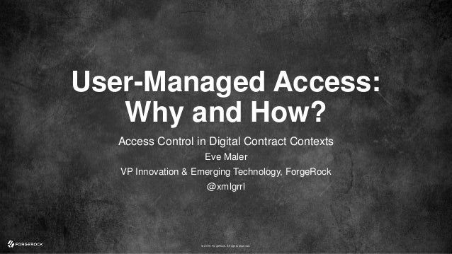 © 2016 ForgeRock. All rights reserved. User-Managed Access: Why and How? Access Control in Digital Contract Contexts Eve M...