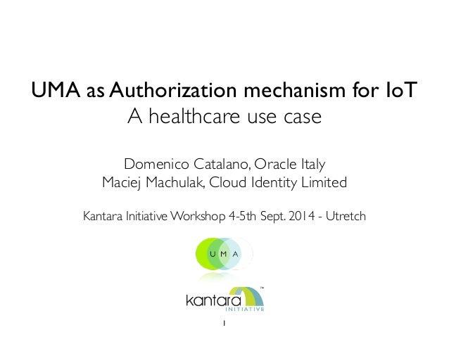 UMA as Authorization mechanism for IoT  A healthcare use case  Domenico Catalano, Oracle Italy  Maciej Machulak, Cloud Ide...