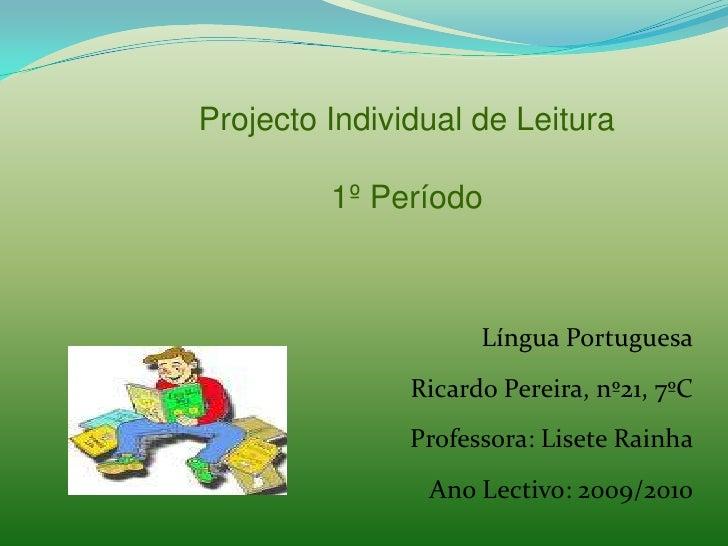 Projecto Individual de Leitura<br />1º Período<br />Língua Portuguesa<br />Ricardo Pereira, nº21, 7ºC<br />Professora: Lis...