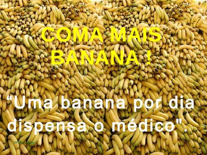 """COMA MAIS BANANA ! """"Uma banana por dia dispensa o médico""""."""
