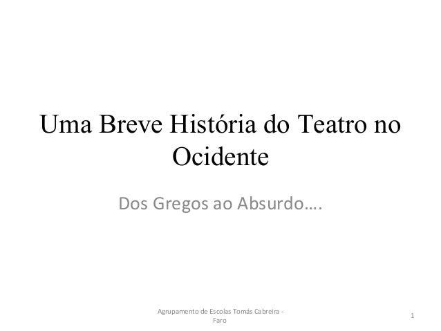 Uma Breve História do Teatro no Ocidente Dos Gregos ao Absurdo…. 1 Agrupamento de Escolas Tomás Cabreira - Faro