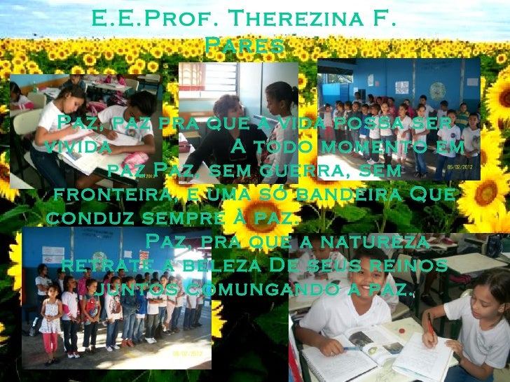 E.E.Prof. Therezina F.          Pares Paz, paz pra que a vida possa servivida           A todo momento em      paz Paz, se...