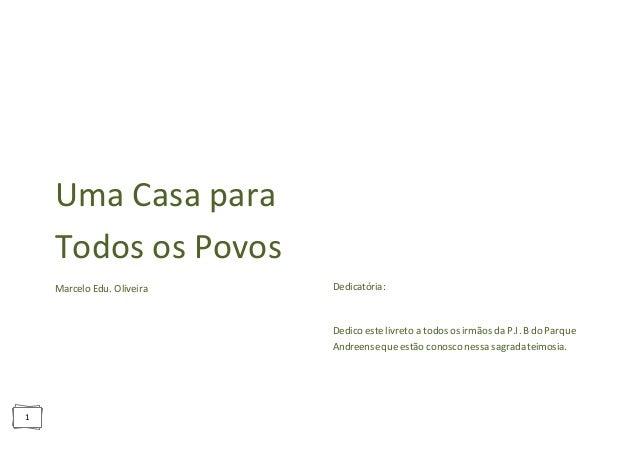 1 Uma Casa para Todos os Povos Marcelo Edu. Oliveira Dedicatória: Dedico este livreto a todos os irmãos da P.I. B do Parqu...