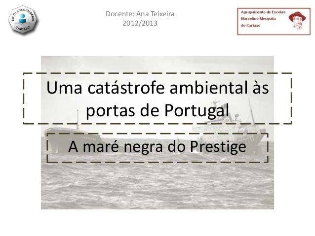 Docente: Ana Teixeira           2012/2013Uma catástrofe ambiental às    portas de Portugal  A maré negra do Prestige