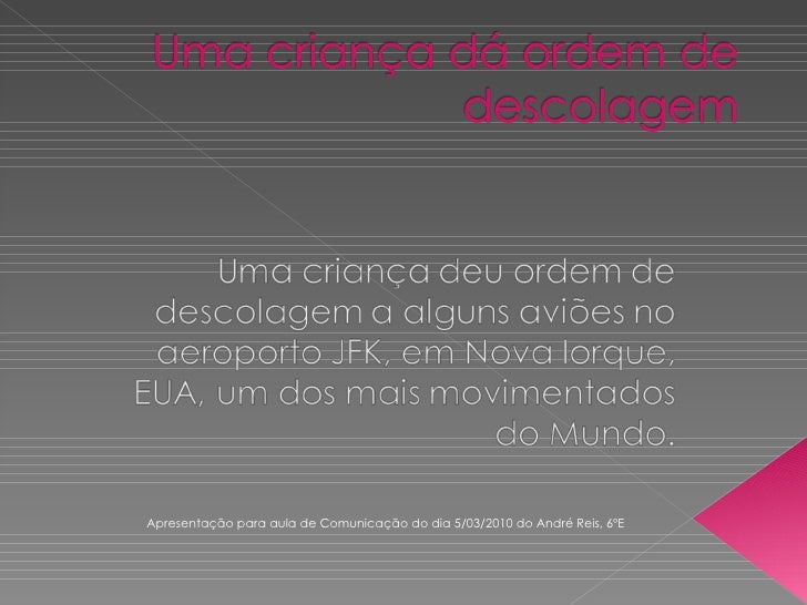 Apresentação para aula de Comunicação do dia 5/03/2010 do André Reis, 6ºE