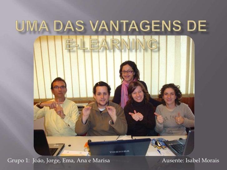 Uma das Vantagens de e-LEARNING<br />Ausente: Isabel Morais<br />Grupo 1:  João, Jorge, Ema, Ana e Marisa<br />