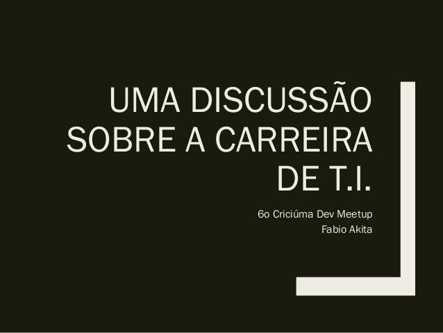 UMA DISCUSSÃO SOBRE A CARREIRA DE T.I. 6o Criciúma Dev Meetup Fabio Akita