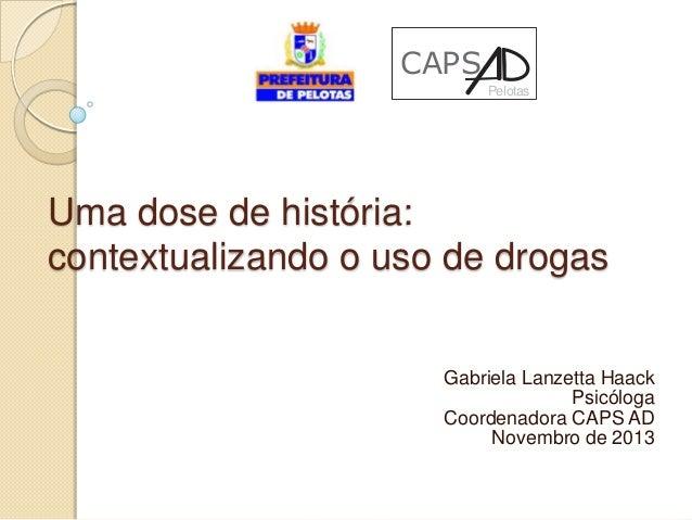 CAPS Pelotas  Uma dose de história: contextualizando o uso de drogas Gabriela Lanzetta Haack Psicóloga Coordenadora CAPS A...