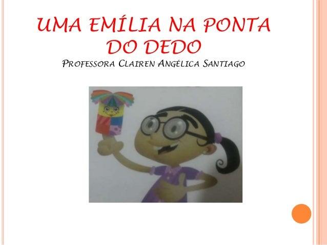 UMA EMÍLIA NA PONTA  DO DEDO  PROFESSORA CLAIREN ANGÉLICA SANTIAGO