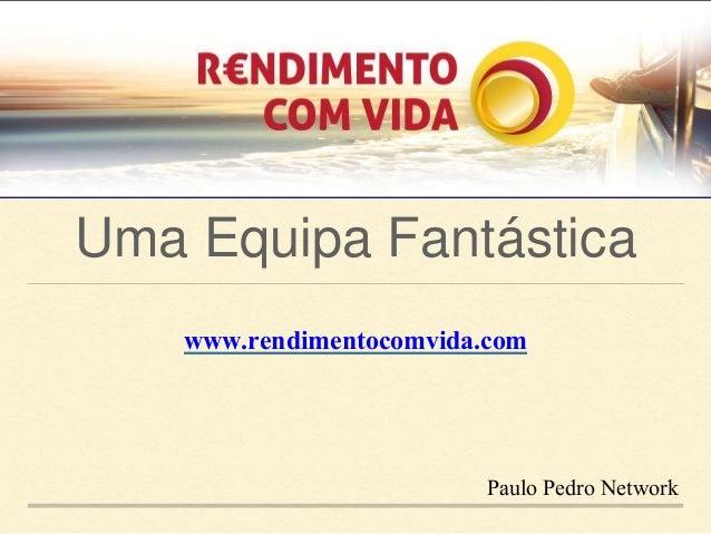 Uma Equipa Fantástica  www.rendimentocomvida.com  Paulo Pedro Network
